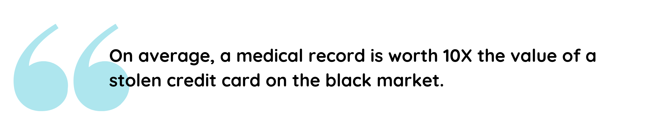 On average, a medical record is worth ten times the value of a stolen credit card on the black market.